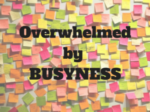 Overwhelmed by Busyness (2)