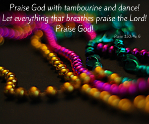 Praise God with tambourine and dance!Let everything that breathes praise the Lord!Praise God!